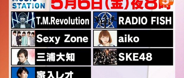 Mステ、来週5月6日放送回の出演者と曲目を発表 T.M.Revolution RADIO FISH Sexy Zone aiko 三浦大知 SKE48 家入レオ