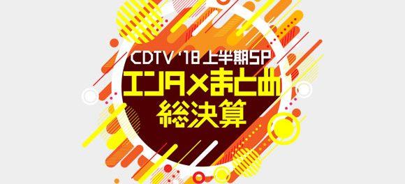 「CDTV'18上半期SP エンタメまとめ総決算」出演者・歌う曲・タイムテーブルなどまとめ | 2018年6月28日放送