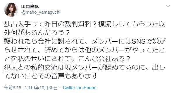 山口真帆 @maho_yamaguchi 独占入手って昨日の裁判資料?横流ししてもらった以外何があるんだろう?襲われたら会社に謝されて、メンバーにはSNSで嫌がらせされて、辞めてからは他のメンバーがやってたことを私のせいにされて。こんな会社ある?犯人との私的交流は現メンバーが認めてるのに。出してないけどその音声もあります